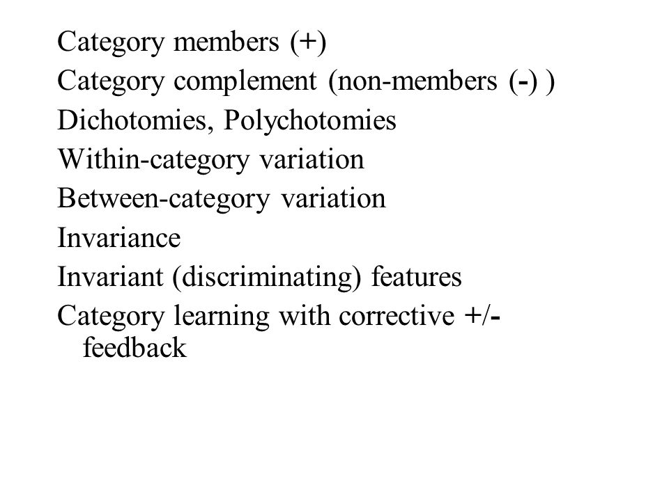 Category members (+) Category complement (non-members (-) ) Dichotomies, Polychotomies Within-category variation Between-category variation Invariance Invariant (discriminating) features Category learning with corrective +/- feedback