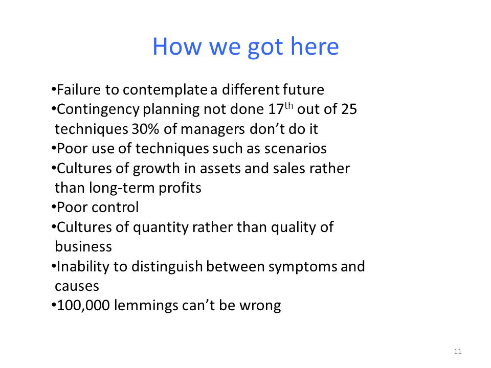 How we got here Failure to contemplate a different future Contingency planning not done 17 th out of 25 techniques 30% of managers don't do it Poor use of techniques such as scenarios Cultures of growth in assets and sales rather than long-term profits Poor control Cultures of quantity rather than quality of business Inability to distinguish between symptoms and causes 100,000 lemmings can't be wrong 11