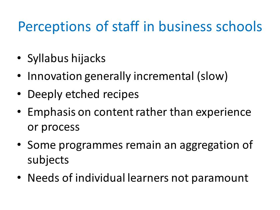 Perceptions of staff in business schools Syllabus hijacks Innovation generally incremental (slow) Deeply etched recipes Emphasis on content rather than experience or process Some programmes remain an aggregation of subjects Needs of individual learners not paramount