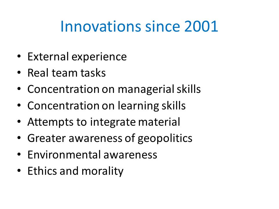 Innovations since 2001 External experience Real team tasks Concentration on managerial skills Concentration on learning skills Attempts to integrate material Greater awareness of geopolitics Environmental awareness Ethics and morality