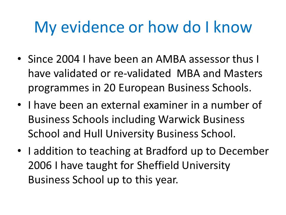 My evidence or how do I know Since 2004 I have been an AMBA assessor thus I have validated or re-validated MBA and Masters programmes in 20 European Business Schools.
