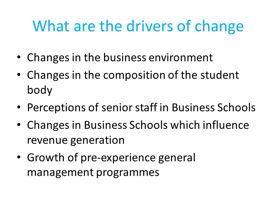 What are the drivers of change Changes in the business environment Changes in the composition of the student body Perceptions of senior staff in Business Schools Changes in Business Schools which influence revenue generation Growth of pre-experience general management programmes