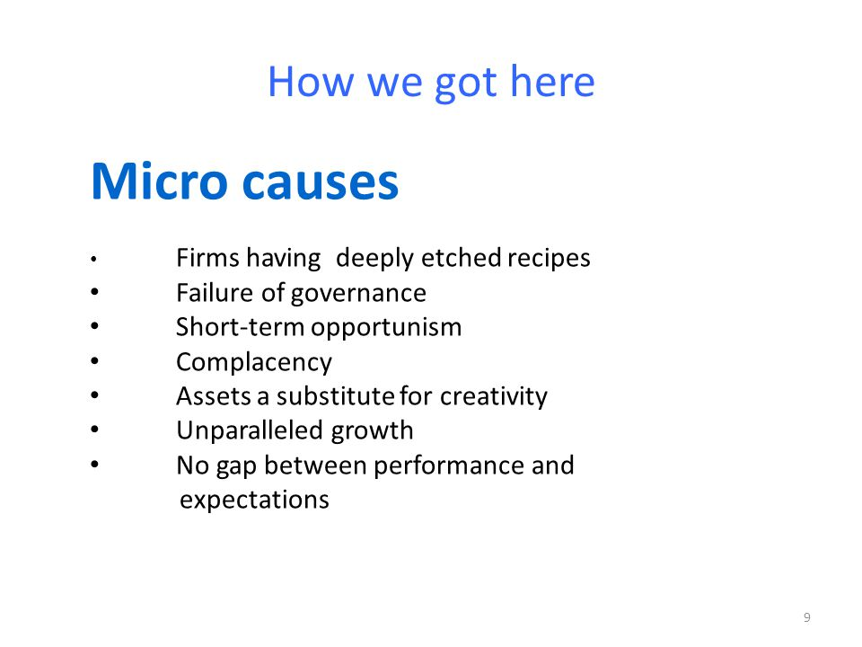How we got here Micro causes Firms having deeply etched recipes Failure of governance Short-term opportunism Complacency Assets a substitute for creativity Unparalleled growth No gap between performance and expectations 9
