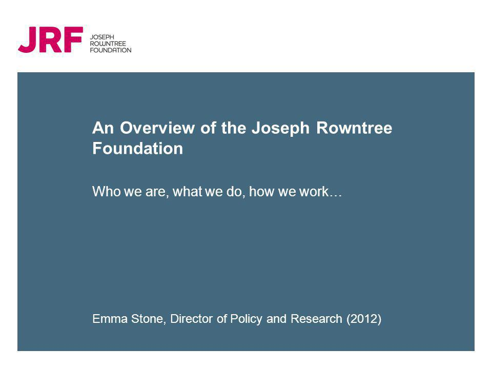 An Overview of the Joseph Rowntree Foundation Who we are, what we do, how we work… Emma Stone, Director of Policy and Research (2012)