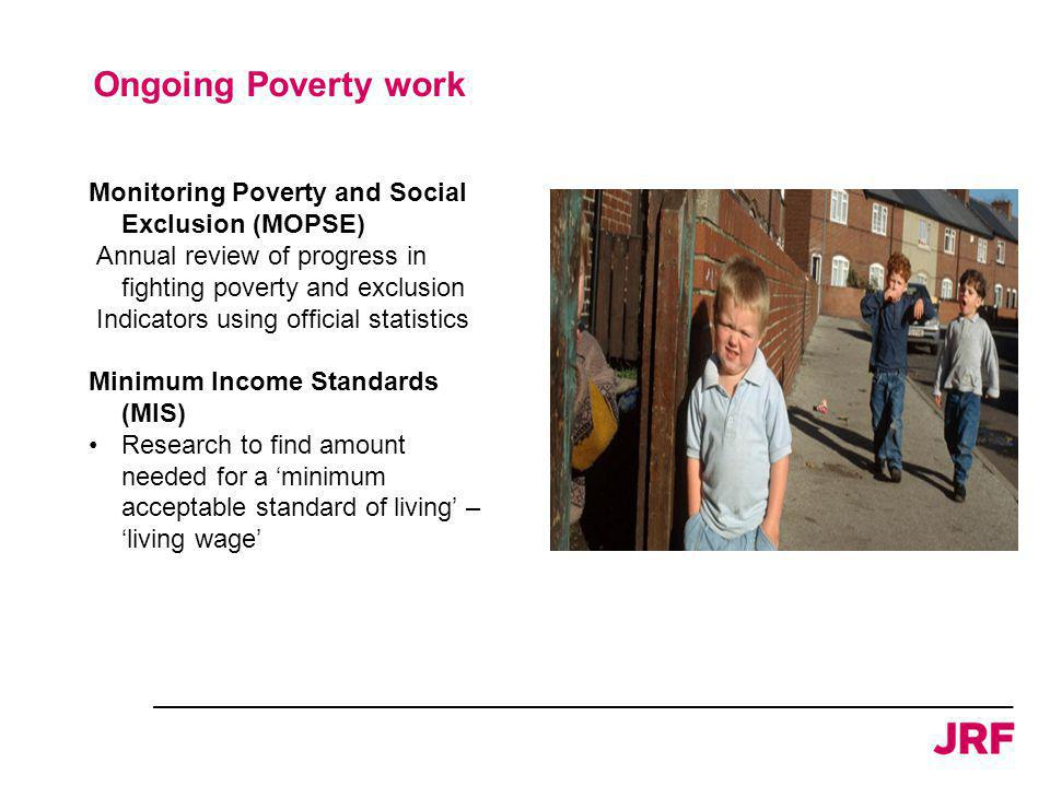 Monitoring Poverty and Social Exclusion (MOPSE) Annual review of progress in fighting poverty and exclusion Indicators using official statistics Minimum Income Standards (MIS) Research to find amount needed for a 'minimum acceptable standard of living' – 'living wage' Ongoing Poverty work
