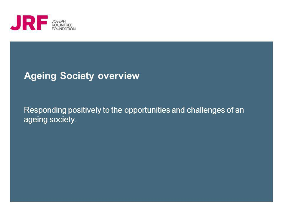 Ageing Society overview Responding positively to the opportunities and challenges of an ageing society.
