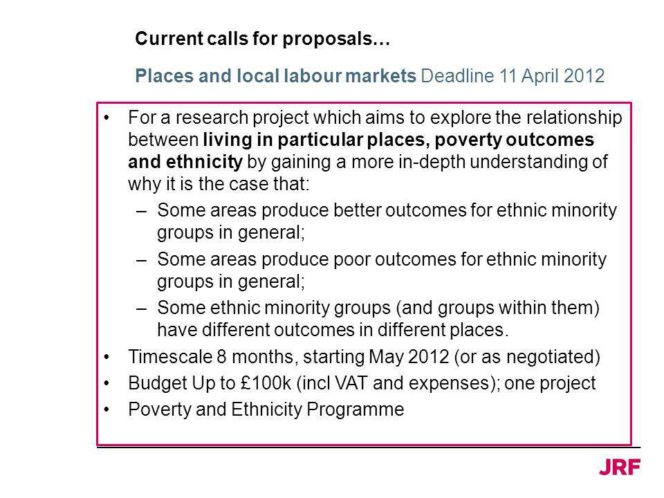 Current calls for proposals… For a research project which aims to explore the relationship between living in particular places, poverty outcomes and ethnicity by gaining a more in-depth understanding of why it is the case that: –Some areas produce better outcomes for ethnic minority groups in general; –Some areas produce poor outcomes for ethnic minority groups in general; –Some ethnic minority groups (and groups within them) have different outcomes in different places.