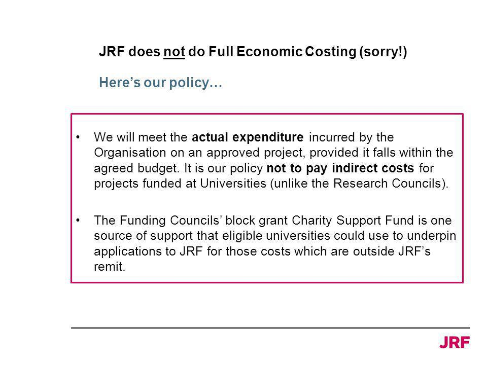 JRF does not do Full Economic Costing (sorry!) We will meet the actual expenditure incurred by the Organisation on an approved project, provided it falls within the agreed budget.