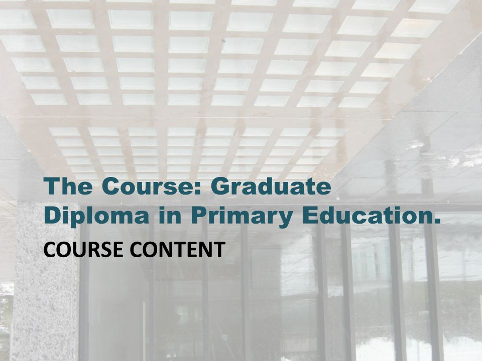 COURSE CONTENT The Course: Graduate Diploma in Primary Education.