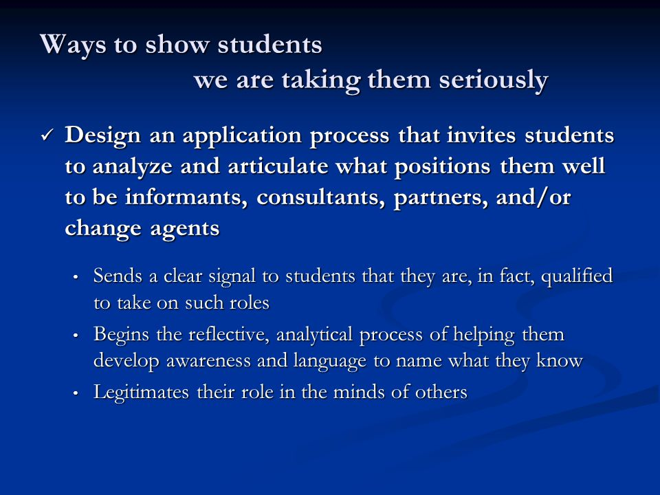 Ways to show students we are taking them seriously Design an application process that invites students to analyze and articulate what positions them well to be informants, consultants, partners, and/or change agents Design an application process that invites students to analyze and articulate what positions them well to be informants, consultants, partners, and/or change agents Sends a clear signal to students that they are, in fact, qualified to take on such roles Sends a clear signal to students that they are, in fact, qualified to take on such roles Begins the reflective, analytical process of helping them develop awareness and language to name what they know Begins the reflective, analytical process of helping them develop awareness and language to name what they know Legitimates their role in the minds of others Legitimates their role in the minds of others