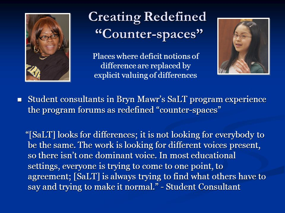 Creating Redefined Counter-spaces Student consultants in Bryn Mawr's SaLT program experience the program forums as redefined counter-spaces Student consultants in Bryn Mawr's SaLT program experience the program forums as redefined counter-spaces [SaLT] looks for differences; it is not looking for everybody to be the same.