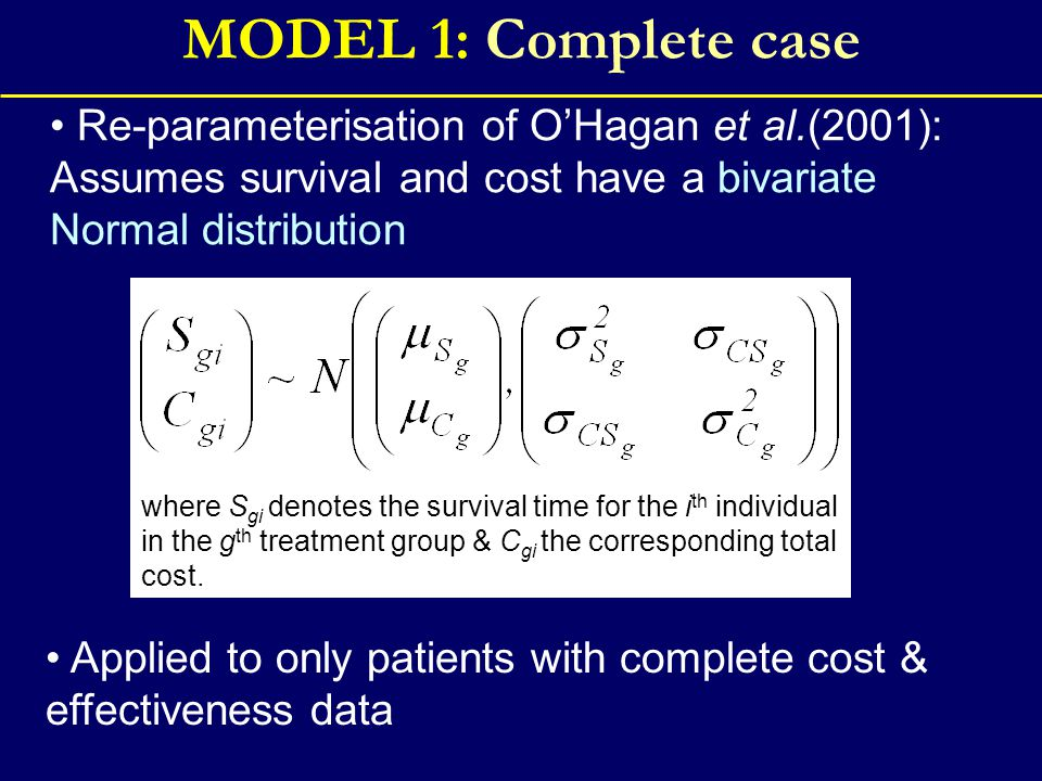 MODEL 1: Complete case Re-parameterisation of O'Hagan et al.(2001): Assumes survival and cost have a bivariate Normal distribution Applied to only patients with complete cost & effectiveness data where S gi denotes the survival time for the i th individual in the g th treatment group & C gi the corresponding total cost.
