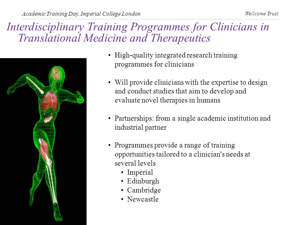 Interdisciplinary Training Programmes for Clinicians in Translational Medicine and Therapeutics Academic Training Day, Imperial College London Wellcome Trust High-quality integrated research training programmes for clinicians Will provide clinicians with the expertise to design and conduct studies that aim to develop and evaluate novel therapies in humans Partnerships: from a single academic institution and industrial partner Programmes provide a range of training opportunities tailored to a clinician s needs at several levels Imperial Edinburgh Cambridge Newcastle