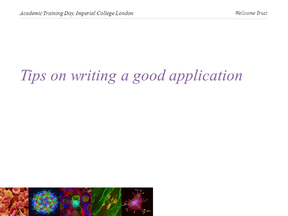 Tips on writing a good application Academic Training Day, Imperial College London Wellcome Trust