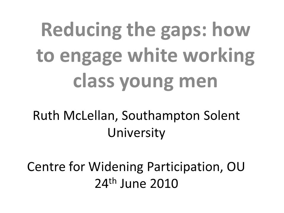 Ruth McLellan, Southampton Solent University Centre for Widening Participation, OU 24 th June 2010 Reducing the gaps: how to engage white working class young men