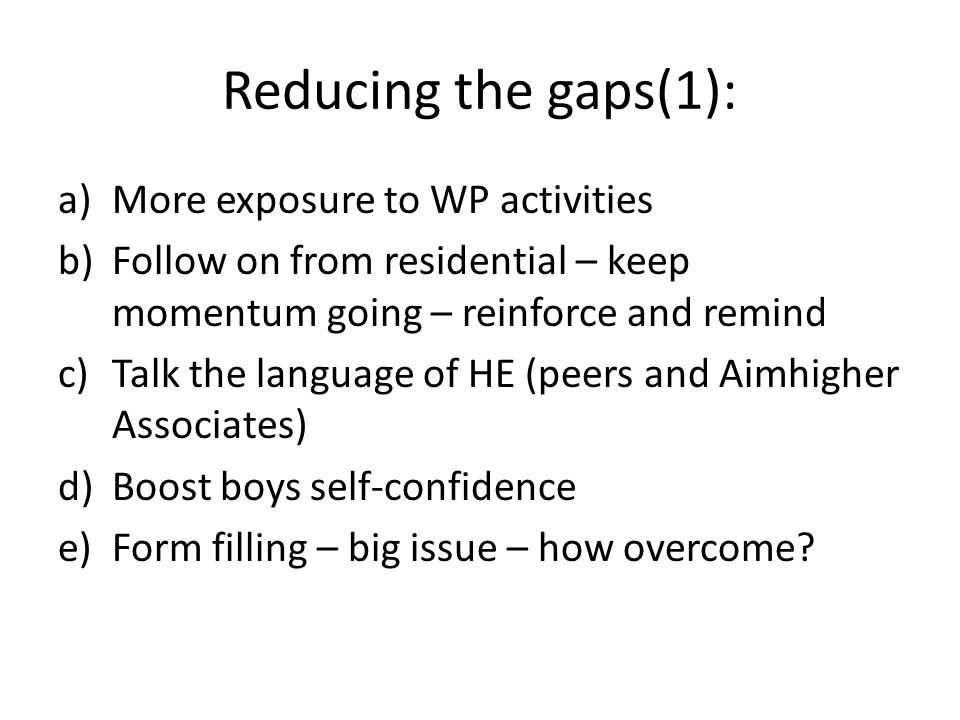 Reducing the gaps(1): a)More exposure to WP activities b)Follow on from residential – keep momentum going – reinforce and remind c)Talk the language of HE (peers and Aimhigher Associates) d)Boost boys self-confidence e)Form filling – big issue – how overcome