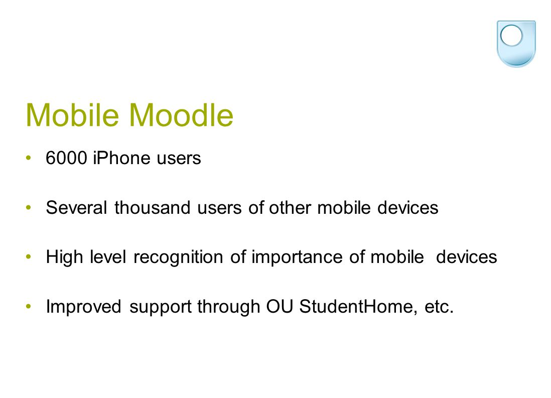 Mobile Moodle 6000 iPhone users Several thousand users of other mobile devices High level recognition of importance of mobile devices Improved support