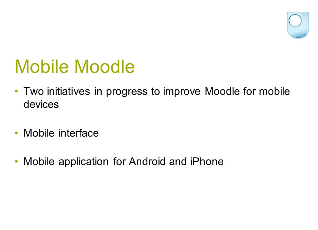 Mobile Moodle Two initiatives in progress to improve Moodle for mobile devices Mobile interface Mobile application for Android and iPhone