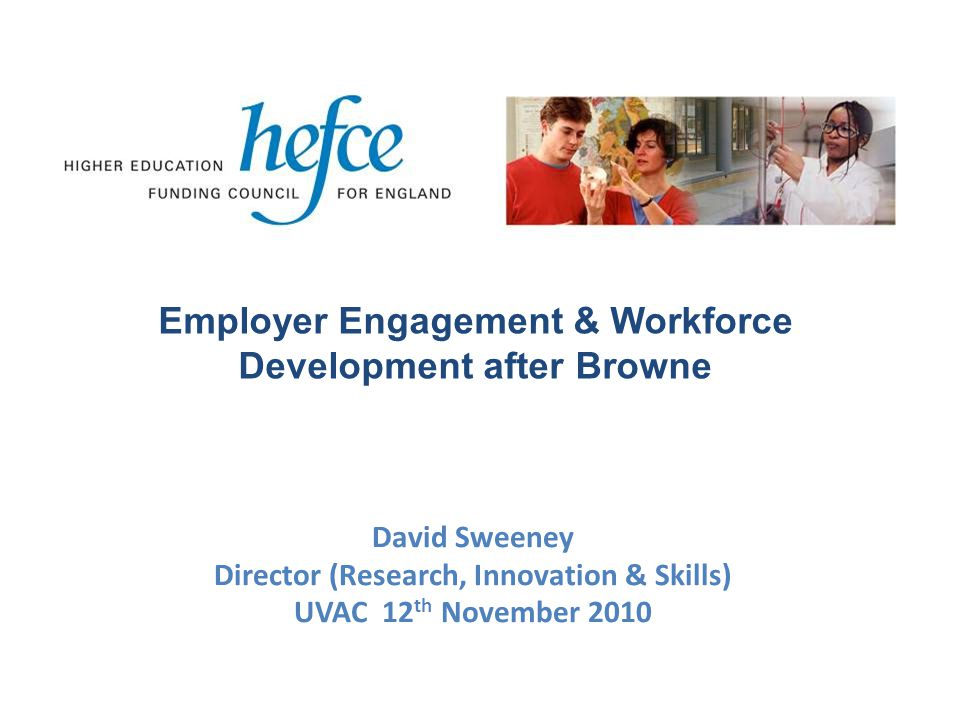 David Sweeney Director (Research, Innovation & Skills) UVAC 12 th November 2010 Employer Engagement & Workforce Development after Browne