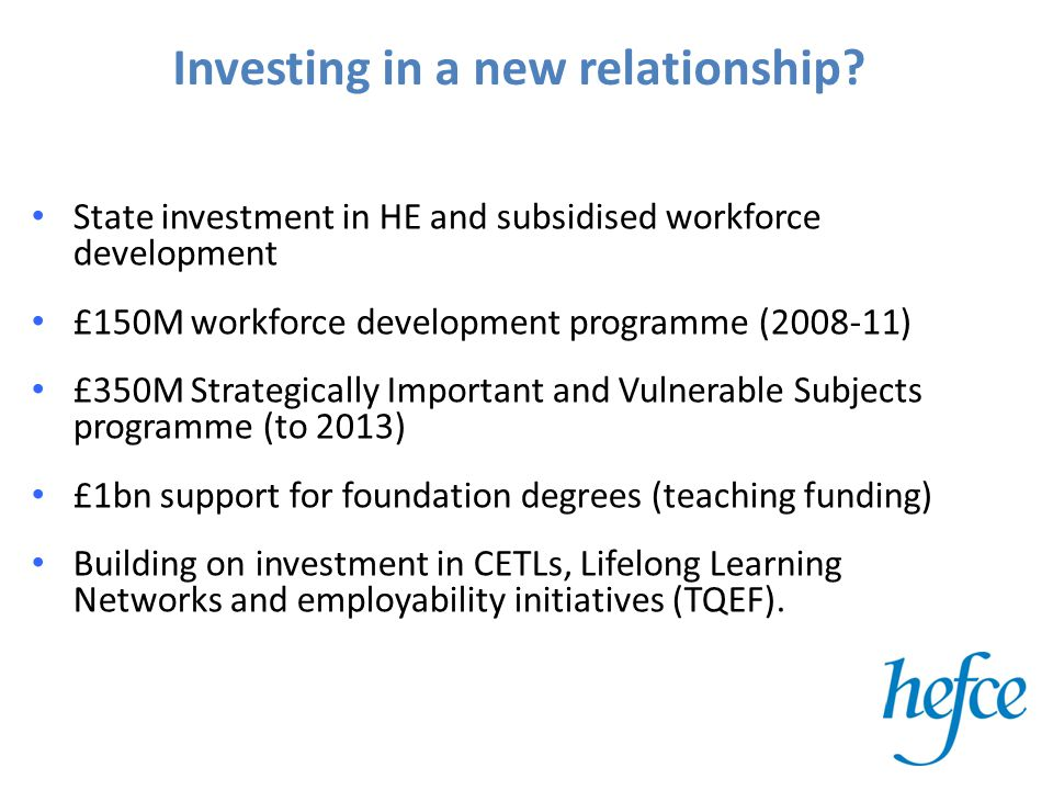 Investing in a new relationship? State investment in HE and subsidised workforce development £150M workforce development programme (2008-11) £350M Str
