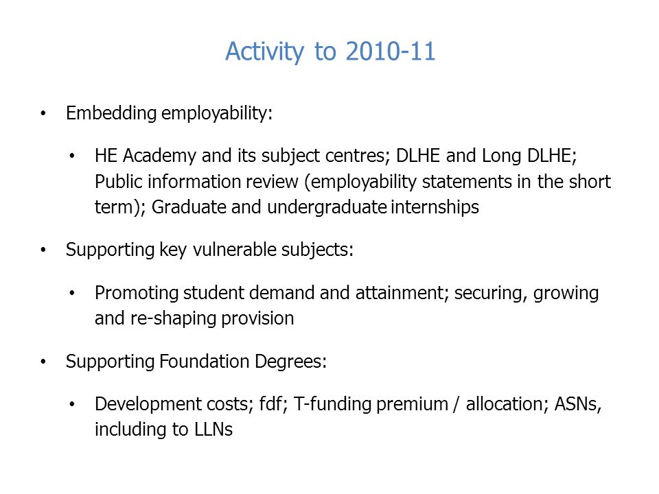 Activity to 2010-11 Embedding employability: HE Academy and its subject centres; DLHE and Long DLHE; Public information review (employability statements in the short term); Graduate and undergraduate internships Supporting key vulnerable subjects: Promoting student demand and attainment; securing, growing and re-shaping provision Supporting Foundation Degrees: Development costs; fdf; T-funding premium / allocation; ASNs, including to LLNs