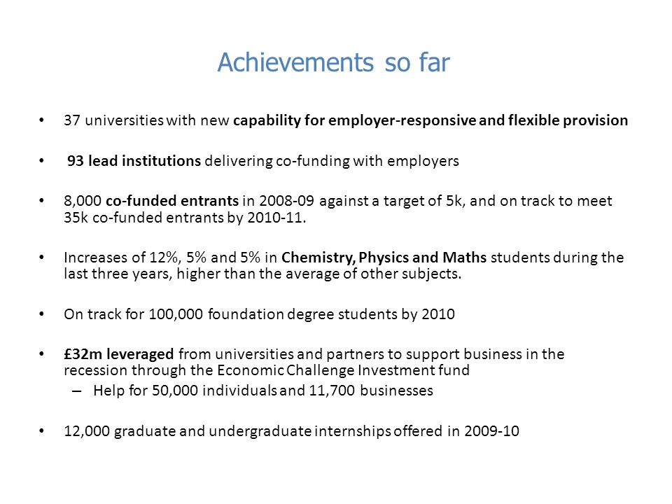 Achievements so far 37 universities with new capability for employer-responsive and flexible provision 93 lead institutions delivering co-funding with employers 8,000 co-funded entrants in 2008-09 against a target of 5k, and on track to meet 35k co-funded entrants by 2010-11.