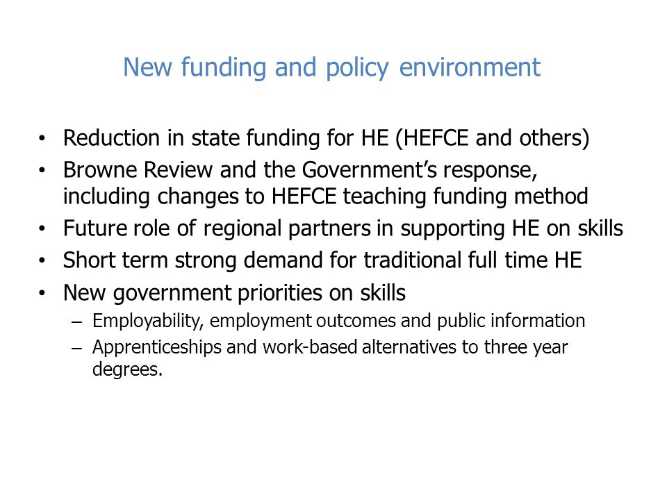 New funding and policy environment Reduction in state funding for HE (HEFCE and others) Browne Review and the Government's response, including changes to HEFCE teaching funding method Future role of regional partners in supporting HE on skills Short term strong demand for traditional full time HE New government priorities on skills – Employability, employment outcomes and public information – Apprenticeships and work-based alternatives to three year degrees.