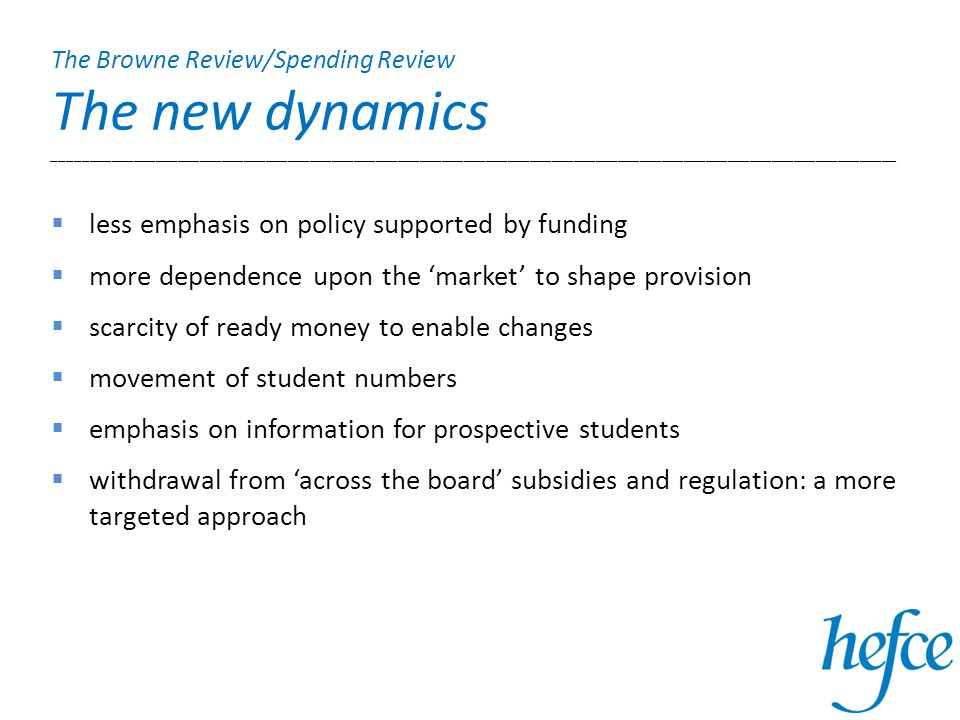  less emphasis on policy supported by funding  more dependence upon the 'market' to shape provision  scarcity of ready money to enable changes  movement of student numbers  emphasis on information for prospective students  withdrawal from 'across the board' subsidies and regulation: a more targeted approach The Browne Review/Spending Review The new dynamics ___________________________________________________________________________________________________________________
