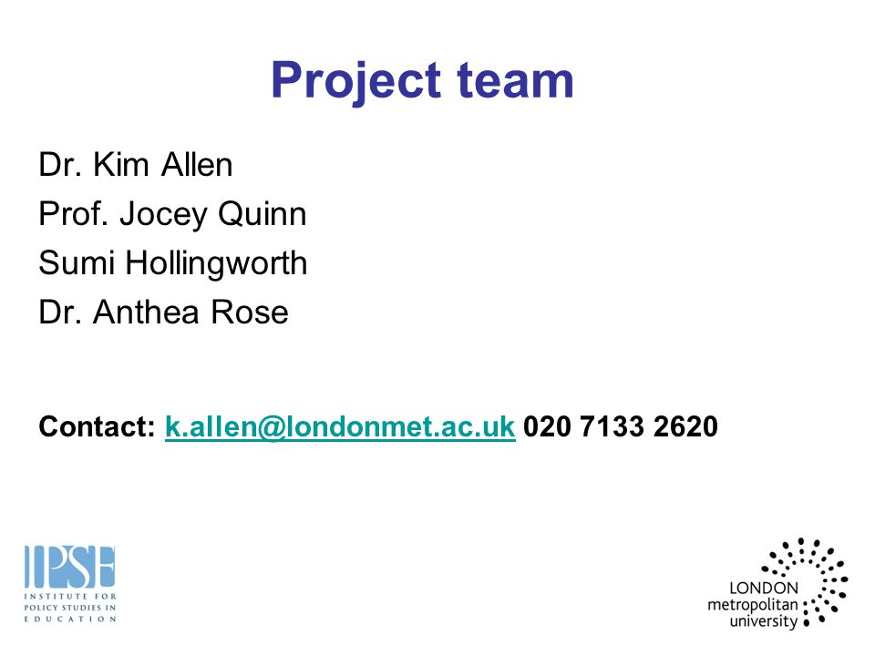 Project team Dr. Kim Allen Prof. Jocey Quinn Sumi Hollingworth Dr. Anthea Rose Contact: k.allen@londonmet.ac.uk 020 7133 2620k.allen@londonmet.ac.uk