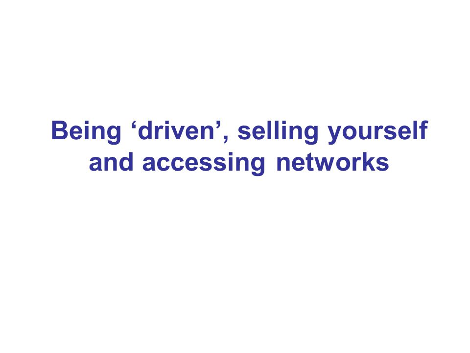 Being 'driven', selling yourself and accessing networks
