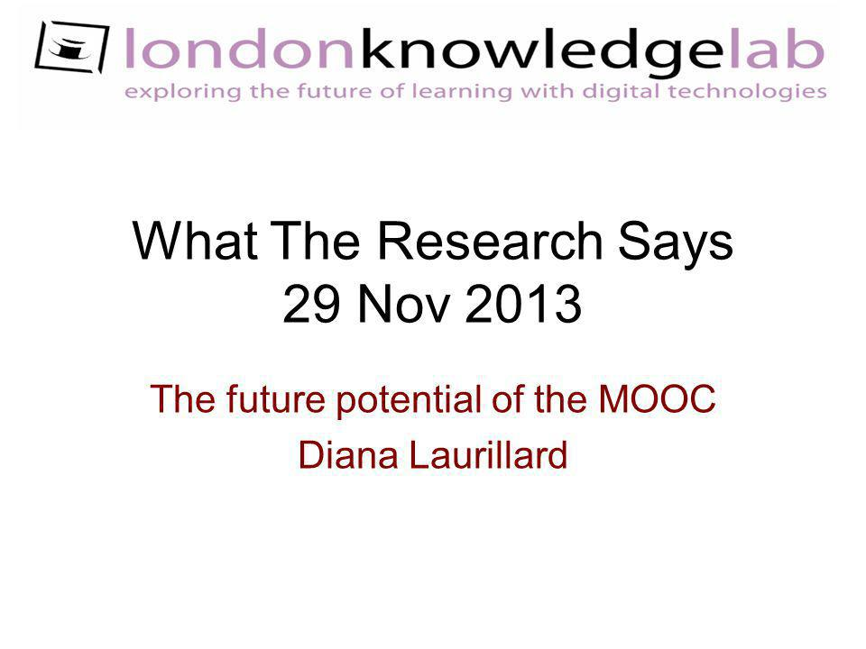 What The Research Says 29 Nov 2013 The future potential of the MOOC Diana Laurillard