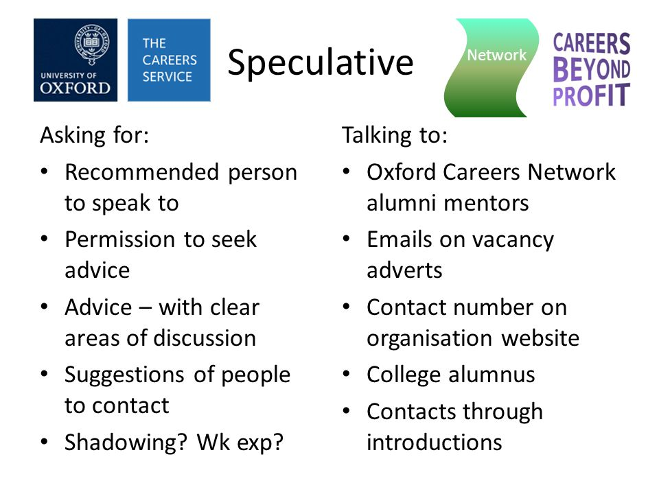 Speculative Asking for: Recommended person to speak to Permission to seek advice Advice – with clear areas of discussion Suggestions of people to contact Shadowing.