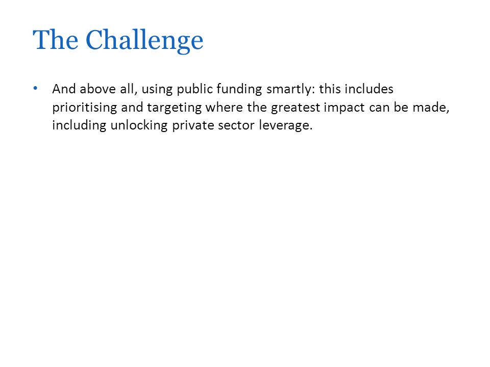 And above all, using public funding smartly: this includes prioritising and targeting where the greatest impact can be made, including unlocking private sector leverage.