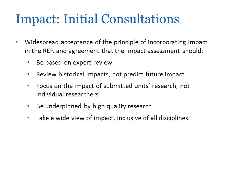 Widespread acceptance of the principle of incorporating impact in the REF, and agreement that the impact assessment should: Be based on expert review Review historical impacts, not predict future impact Focus on the impact of submitted units' research, not individual researchers Be underpinned by high quality research Take a wide view of impact, inclusive of all disciplines.