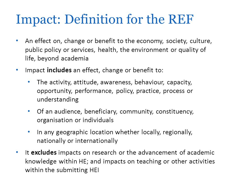 An effect on, change or benefit to the economy, society, culture, public policy or services, health, the environment or quality of life, beyond academia Impact includes an effect, change or benefit to: The activity, attitude, awareness, behaviour, capacity, opportunity, performance, policy, practice, process or understanding Of an audience, beneficiary, community, constituency, organisation or individuals In any geographic location whether locally, regionally, nationally or internationally It excludes impacts on research or the advancement of academic knowledge within HE; and impacts on teaching or other activities within the submitting HEI Impact: Definition for the REF