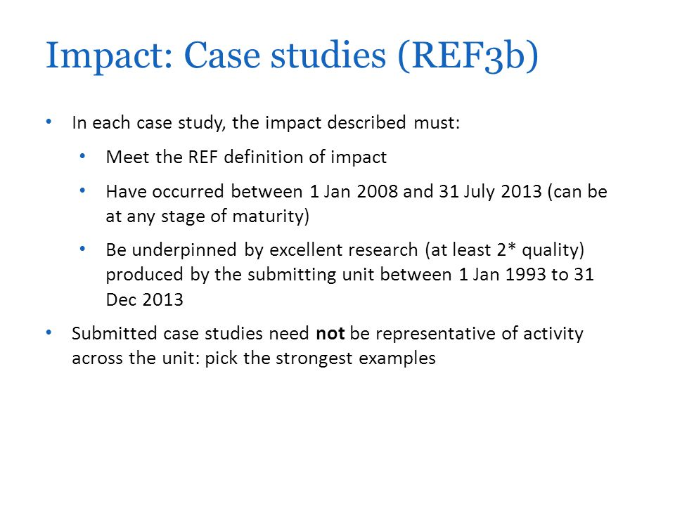 In each case study, the impact described must: Meet the REF definition of impact Have occurred between 1 Jan 2008 and 31 July 2013 (can be at any stage of maturity) Be underpinned by excellent research (at least 2* quality) produced by the submitting unit between 1 Jan 1993 to 31 Dec 2013 Submitted case studies need not be representative of activity across the unit: pick the strongest examples Impact: Case studies (REF3b)