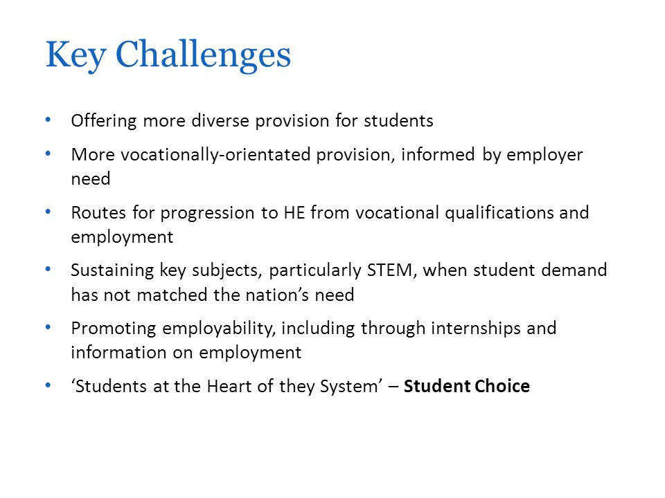 Offering more diverse provision for students More vocationally-orientated provision, informed by employer need Routes for progression to HE from vocational qualifications and employment Sustaining key subjects, particularly STEM, when student demand has not matched the nation's need Promoting employability, including through internships and information on employment 'Students at the Heart of they System' – Student Choice Key Challenges