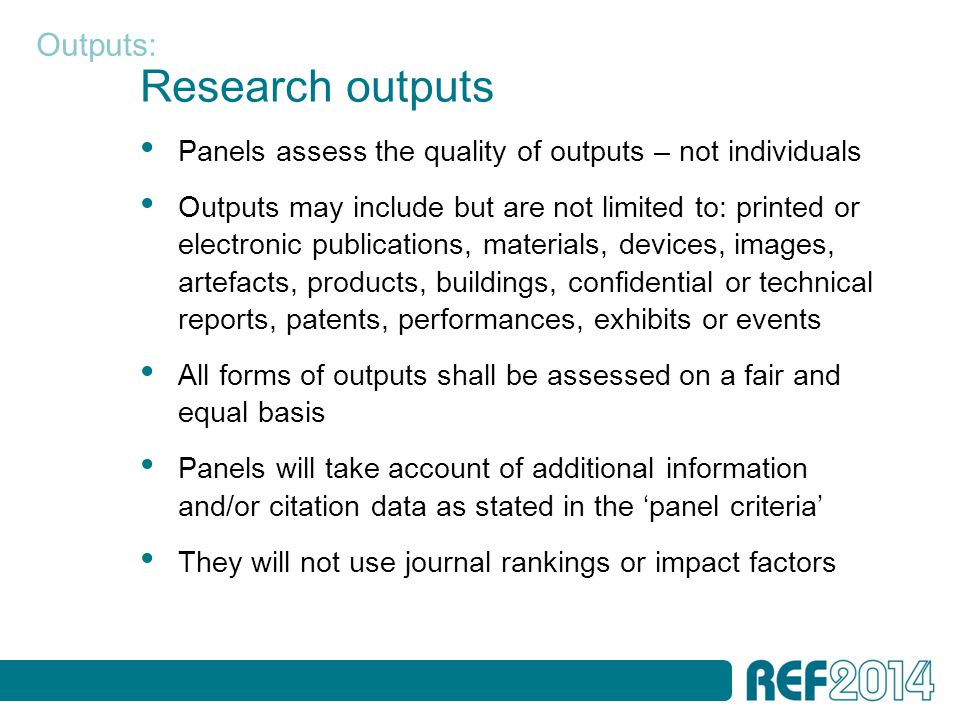 Research outputs Panels assess the quality of outputs – not individuals Outputs may include but are not limited to: printed or electronic publications, materials, devices, images, artefacts, products, buildings, confidential or technical reports, patents, performances, exhibits or events All forms of outputs shall be assessed on a fair and equal basis Panels will take account of additional information and/or citation data as stated in the 'panel criteria' They will not use journal rankings or impact factors Outputs: