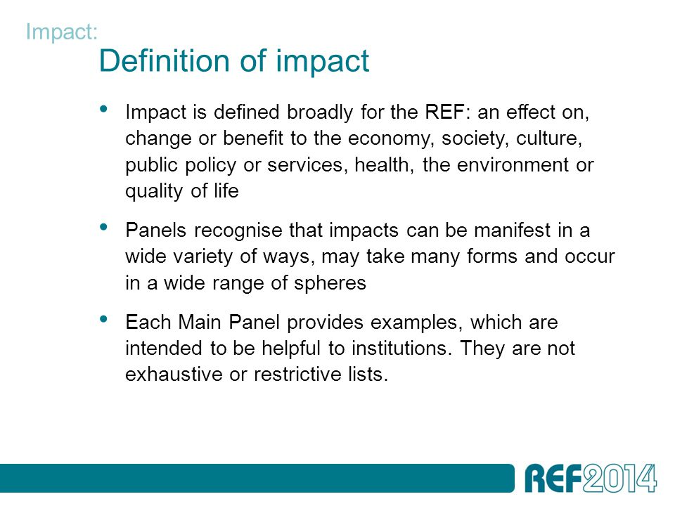 Definition of impact Impact is defined broadly for the REF: an effect on, change or benefit to the economy, society, culture, public policy or services, health, the environment or quality of life Panels recognise that impacts can be manifest in a wide variety of ways, may take many forms and occur in a wide range of spheres Each Main Panel provides examples, which are intended to be helpful to institutions.