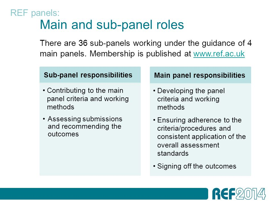 Main and sub-panel roles Sub-panel responsibilities Contributing to the main panel criteria and working methods Assessing submissions and recommending the outcomes Main panel responsibilities Developing the panel criteria and working methods Ensuring adherence to the criteria/procedures and consistent application of the overall assessment standards Signing off the outcomes REF panels: There are 36 sub-panels working under the guidance of 4 main panels.