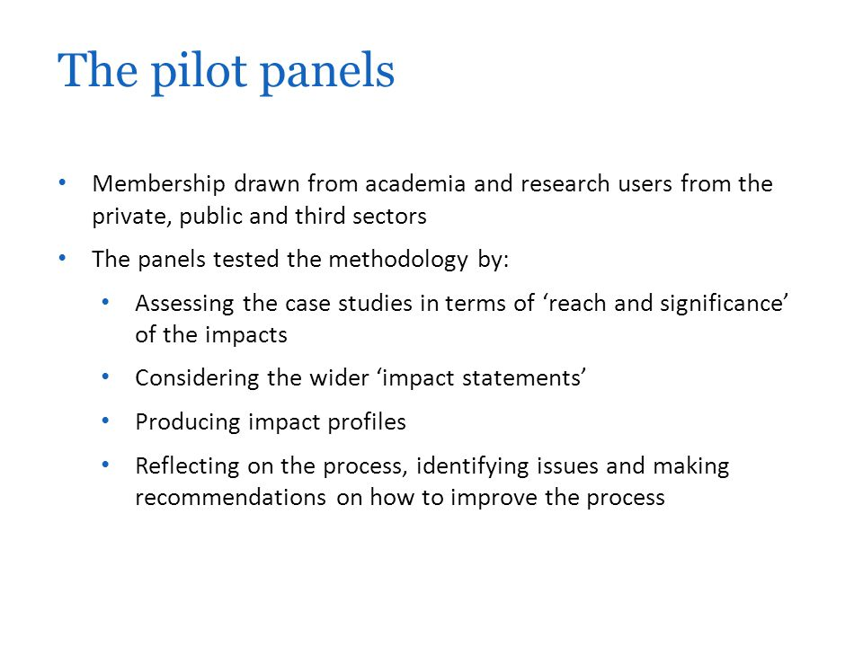 Membership drawn from academia and research users from the private, public and third sectors The panels tested the methodology by: Assessing the case studies in terms of 'reach and significance' of the impacts Considering the wider 'impact statements' Producing impact profiles Reflecting on the process, identifying issues and making recommendations on how to improve the process The pilot panels