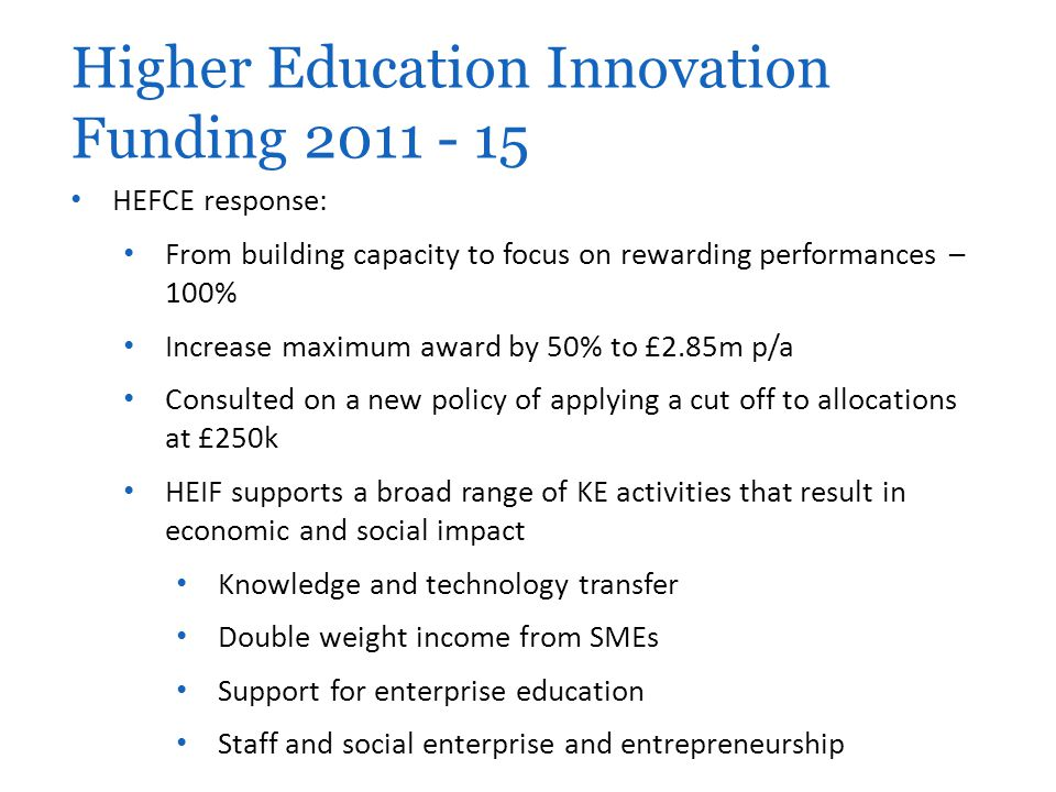 HEFCE response: From building capacity to focus on rewarding performances – 100% Increase maximum award by 50% to £2.85m p/a Consulted on a new policy of applying a cut off to allocations at £250k HEIF supports a broad range of KE activities that result in economic and social impact Knowledge and technology transfer Double weight income from SMEs Support for enterprise education Staff and social enterprise and entrepreneurship Higher Education Innovation Funding