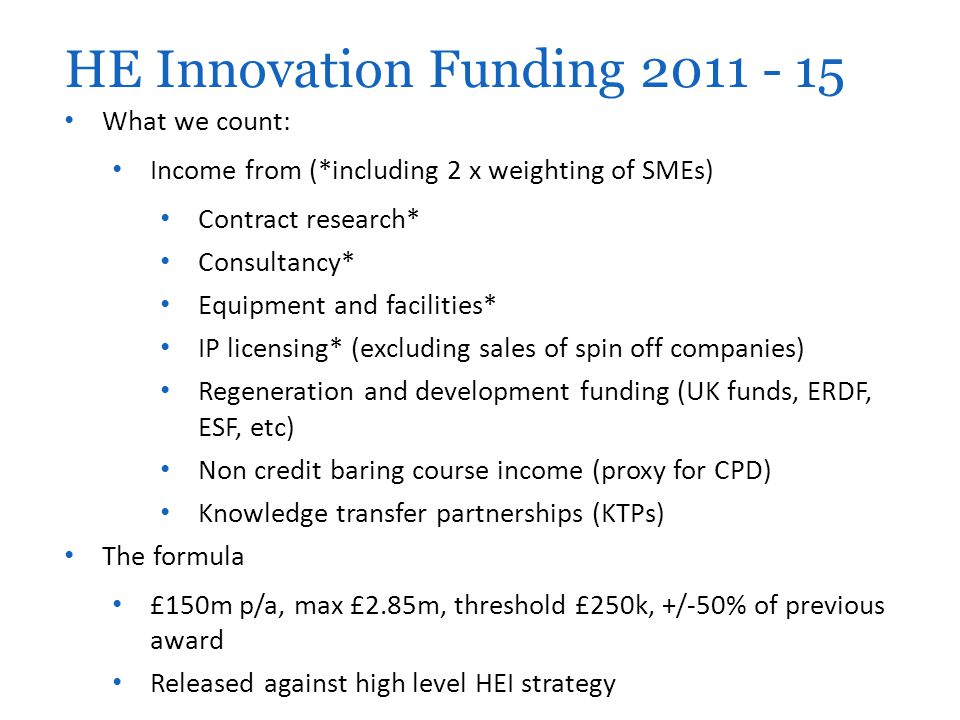 What we count: Income from (*including 2 x weighting of SMEs) Contract research* Consultancy* Equipment and facilities* IP licensing* (excluding sales of spin off companies) Regeneration and development funding (UK funds, ERDF, ESF, etc) Non credit baring course income (proxy for CPD) Knowledge transfer partnerships (KTPs) The formula £150m p/a, max £2.85m, threshold £250k, +/-50% of previous award Released against high level HEI strategy HE Innovation Funding