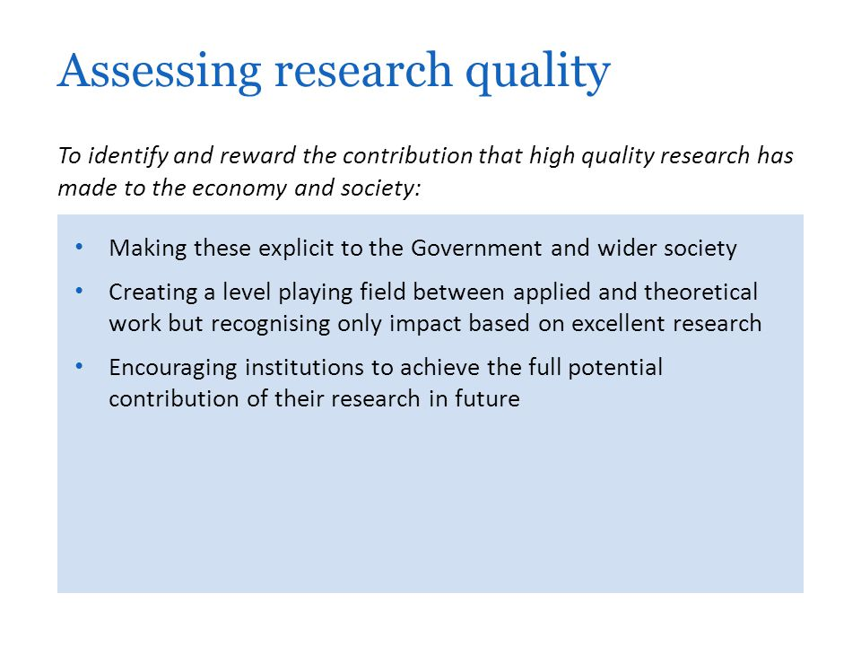 Making these explicit to the Government and wider society Creating a level playing field between applied and theoretical work but recognising only impact based on excellent research Encouraging institutions to achieve the full potential contribution of their research in future Assessing research quality To identify and reward the contribution that high quality research has made to the economy and society: