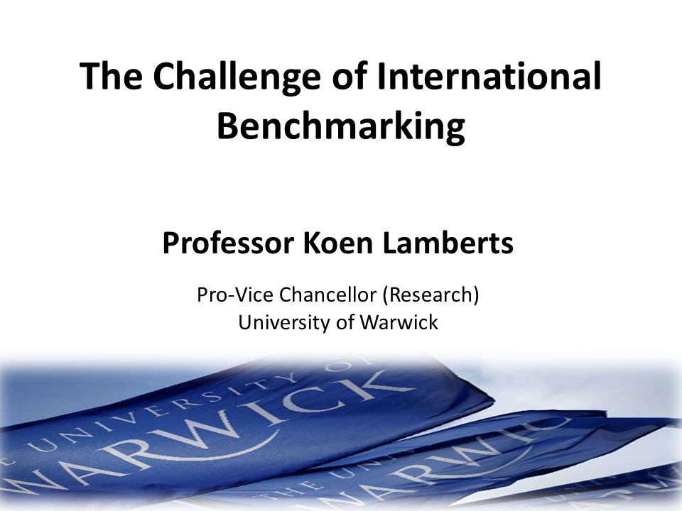 The Challenge of International Benchmarking Professor Koen Lamberts Pro-Vice Chancellor (Research) University of Warwick