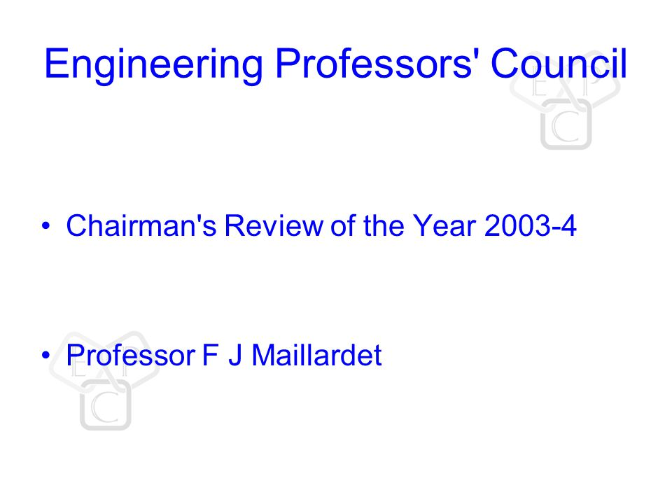 Engineering Professors Council Chairman s Review of the Year 2003-4 Professor F J Maillardet