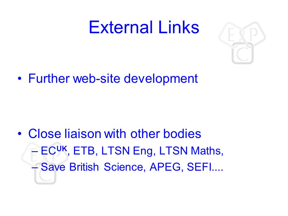 External Links Further web-site development Close liaison with other bodies –EC UK, ETB, LTSN Eng, LTSN Maths, –Save British Science, APEG, SEFI....