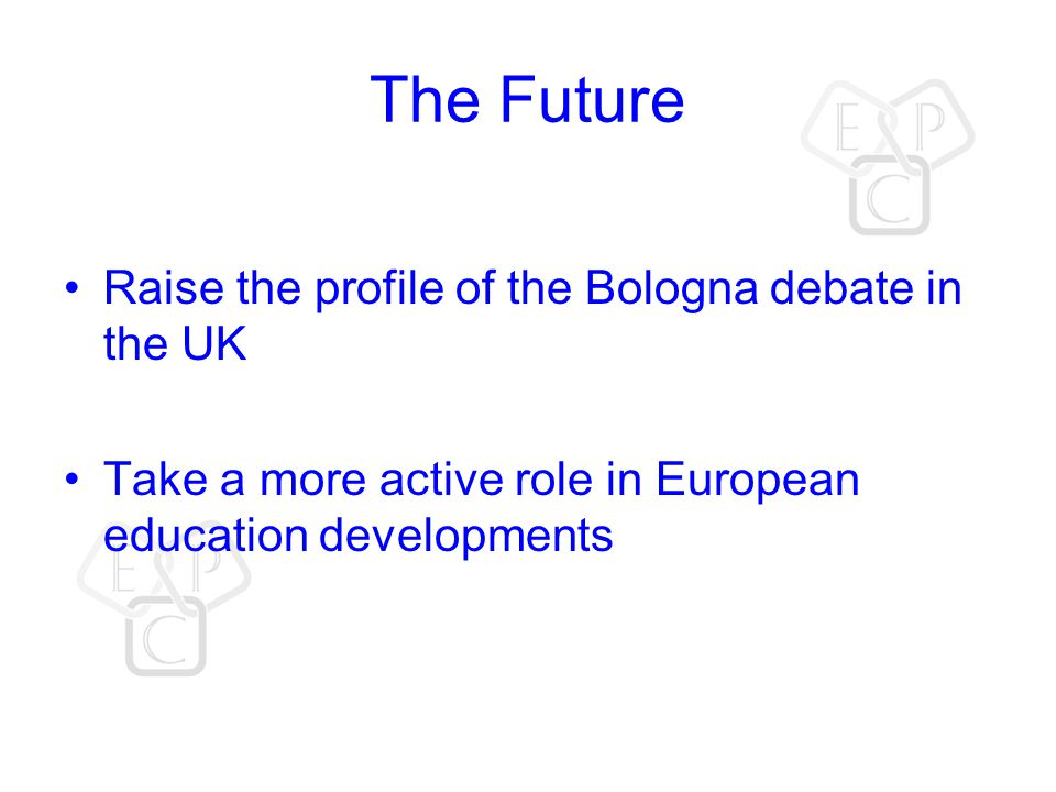The Future Raise the profile of the Bologna debate in the UK Take a more active role in European education developments