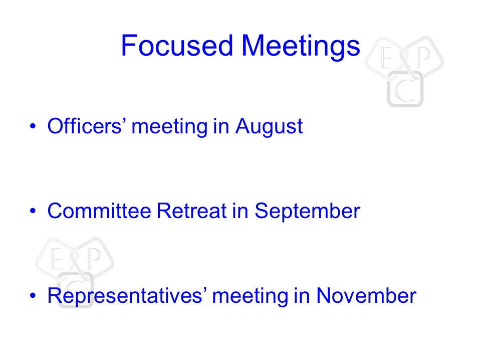 Focused Meetings Officers' meeting in August Committee Retreat in September Representatives' meeting in November