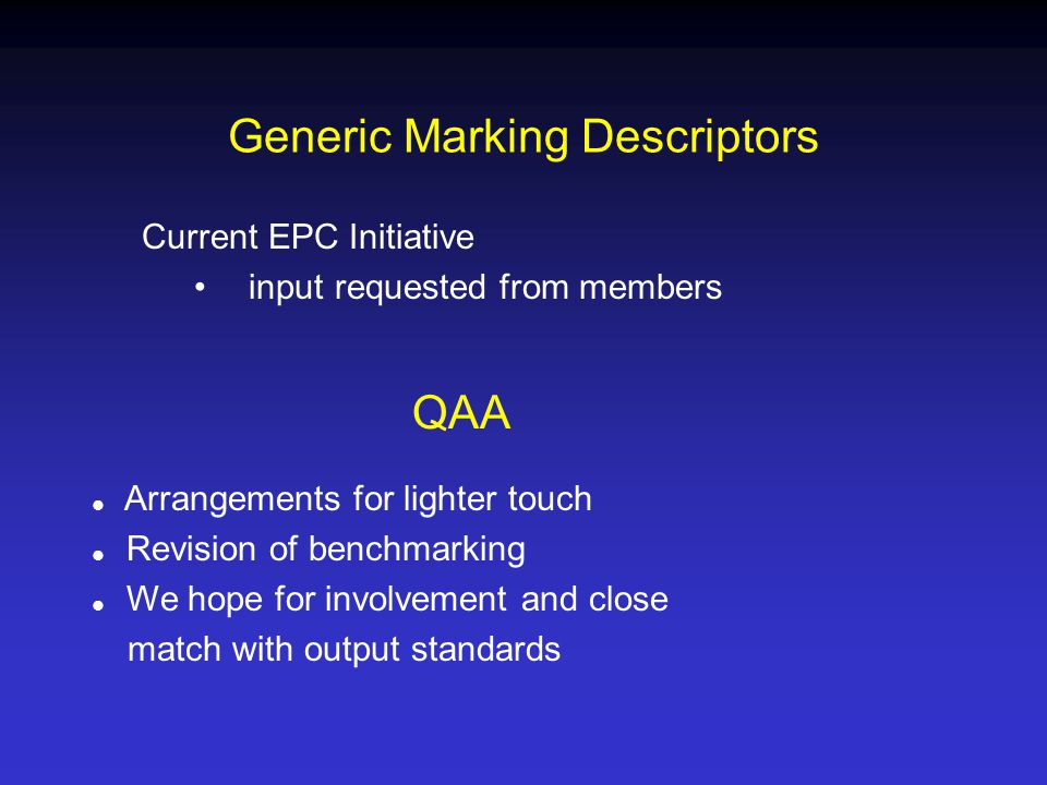 Generic Marking Descriptors Current EPC Initiative input requested from members QAA  Arrangements for lighter touch  Revision of benchmarking  We hope for involvement and close match with output standards